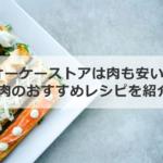 オーケーストアは肉も安い! お肉のおすすめレシピを紹介!