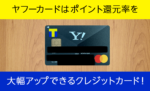 ヤフーカードはポイント還元率を大幅アップできるクレジットカード!