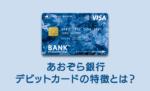 あおぞら銀行BANK支店のVisaデビットカードの特徴と使い方(Visaデビット機能付きキャッシュカード BANK The Debit)