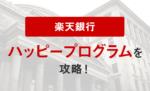 楽天銀行の「ハッピープログラム」を攻略!【2021年 我が家の実績あり】