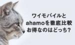 ワイモバイルとahamo(アハモ)を徹底比較!結局お得なのはどっち?